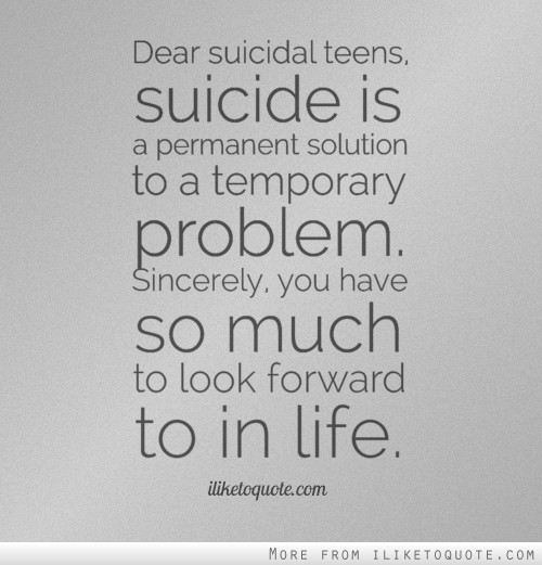 Dear suicidal teens, suicide is a permanent solution to a temporary problem. Sincerely, you have so much to look forward to in life.