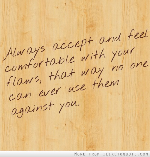 Always accept and feel comfortable with your flaws, that way no one can ever use them against you.