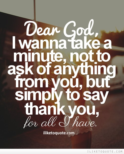 Dear God, I wanna take a minute, not to ask of anything from you, but simply to say thank you, for all I have.
