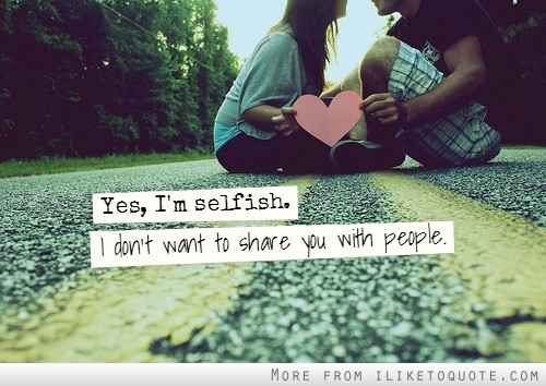 Yes, I'm selfish. I don't want to share you with people.