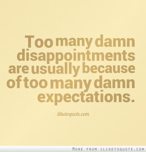 Too many damn disappointments are usually because of too many damn expectations.