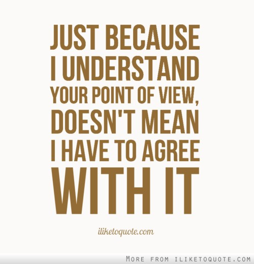 Just because I understand your point of view, doesn't mean I have to agree with it.
