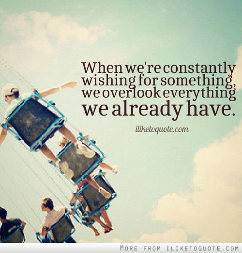 When we're constantly wishing for something, we overlook everything we already have.