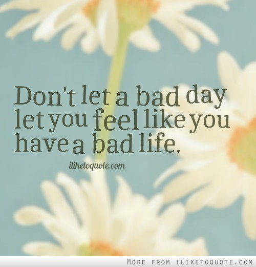 Don't let a bad day let you feel like you have a bad life.