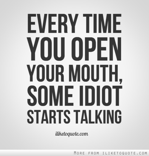 Every time you open your mouth, some idiot starts talking.