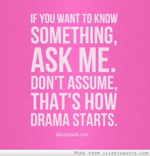 If you want to know something, ask me. Don't assume, that's how drama starts.