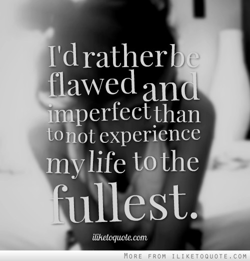 I'd rather be flawed and imperfect than to not experience my life to the fullest.