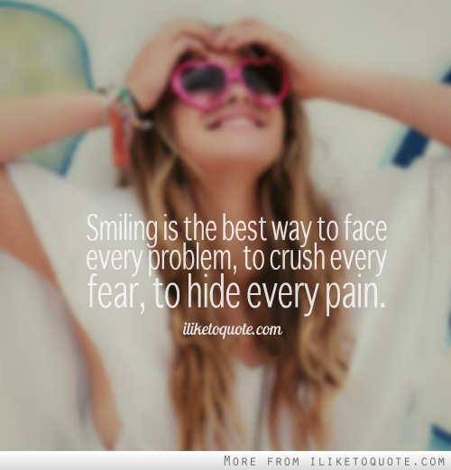 Smiling is the best way to face every problem, to crush every fear, to hide every pain.