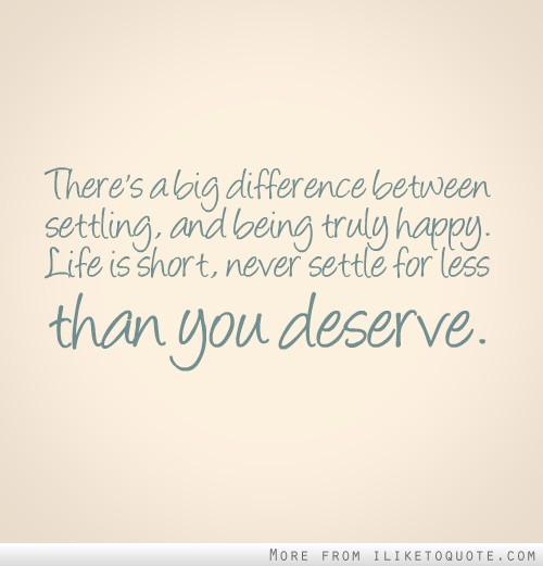There's a big difference between settling, and being truly happy. Life is short, never settle for less than you deserve.