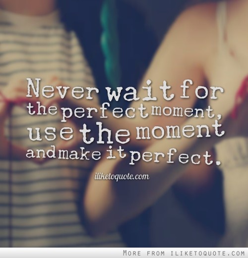 Never wait for the perfect moment, use the moment and make it perfect.