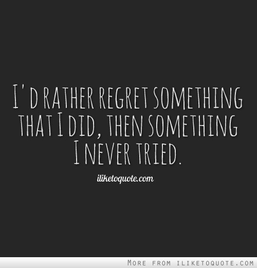 I'd rather regret something that I did, then something I never tried.