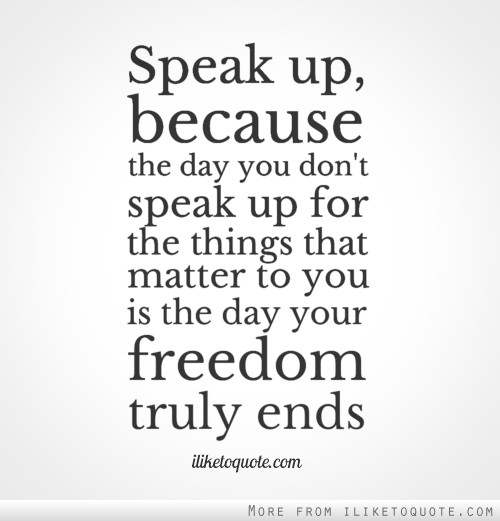 Speak up, because the day you don't speak up for the things that matter to you is the day your freedom truly ends.