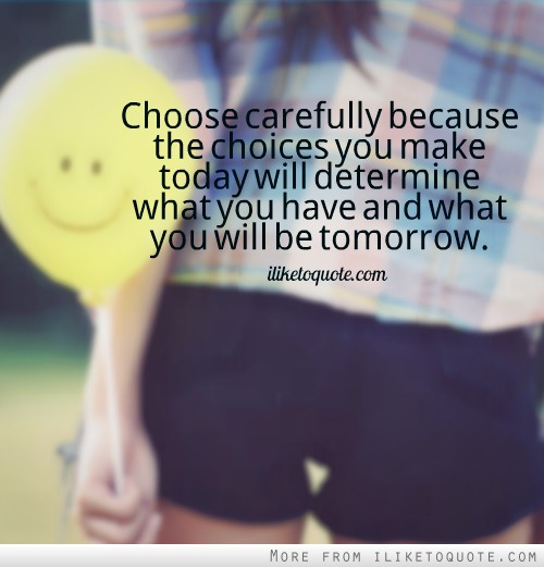 Choose carefully because the choices you make today will determine what you have and what you will be tomorrow.