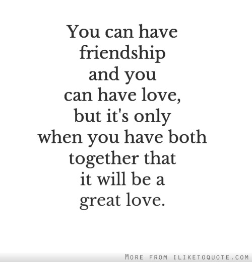 You can have friendship and you can have love, but it's only when you have both together that it will be a great love.