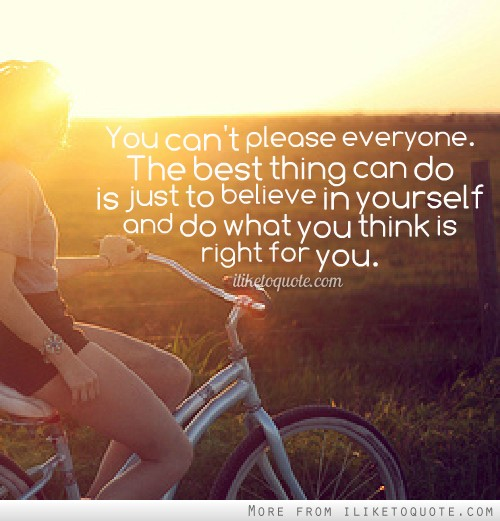 You can't please everyone. The best thing can do is just to believe in yourself and do what you think is right for you.