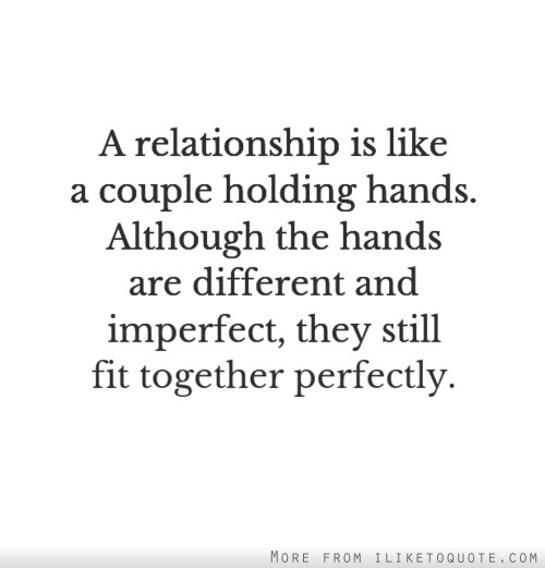 A relationship is like a couple holding hands. Although the hands are different and imperfect, they still fit together perfectly.