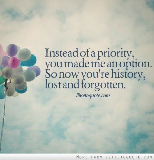 Instead of a priority, you made me an option. So now you're history, lost and forgotten.