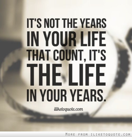 It's not the years in your life that count, it's the life in your years.