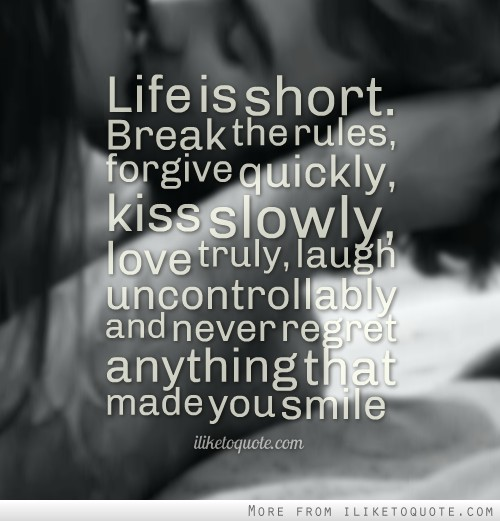 Life is short. Break the rules, forgive quickly, kiss slowly, love truly, laugh uncontrollably and never regret anything that made you smile.