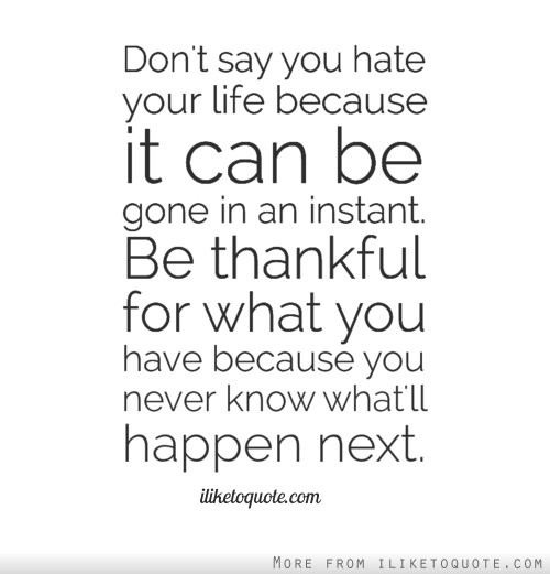 Don't say you hate your life because it can be gone in an instant. Be thankful for what you have because you never know what'll happen next.