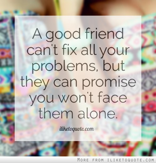 A good friend can't fix all your problems, but they can ...