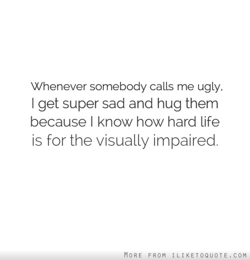Whenever somebody calls me ugly, I get super sad and hug them because I know how hard life is for the visually impaired.