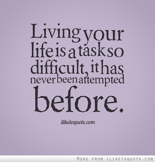 Living your life is a task so difficult, it has never been attempted before.