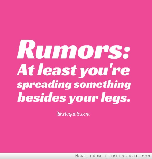 Rumors: At least you're spreading something besides your legs.