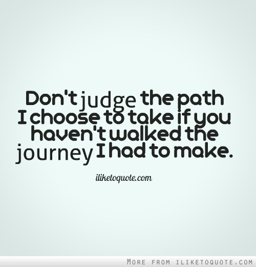 Don't judge the path I choose to take if you haven't walked the journey I had to make.
