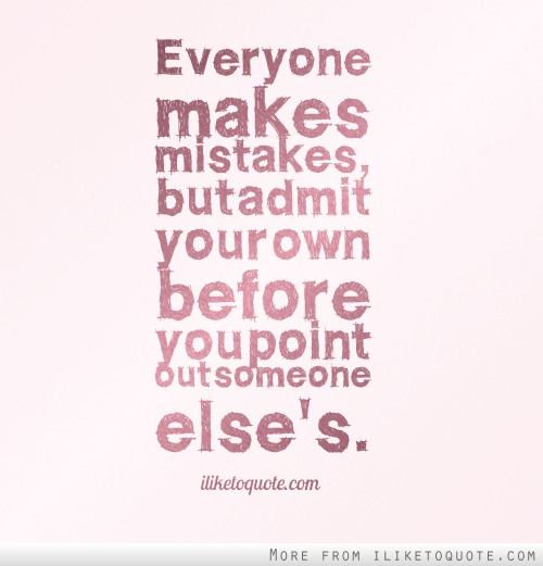 Everyone makes mistakes, but admit your own before you point out someone else's.