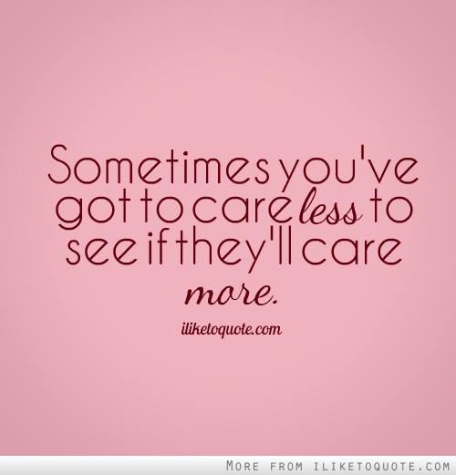 Sometimes you've got to care less to see if they'll care more.