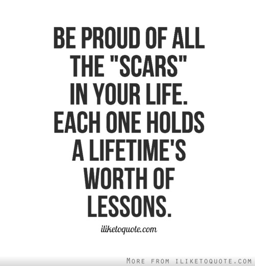 Be proud of all the scars in your life. Each one holds a lifetime's worth of lessons.