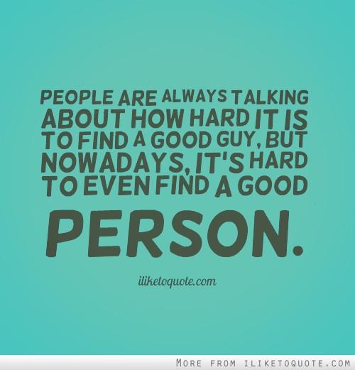 People are always talking about how hard it is to find a good guy, but nowadays, it's hard to even find a good person.