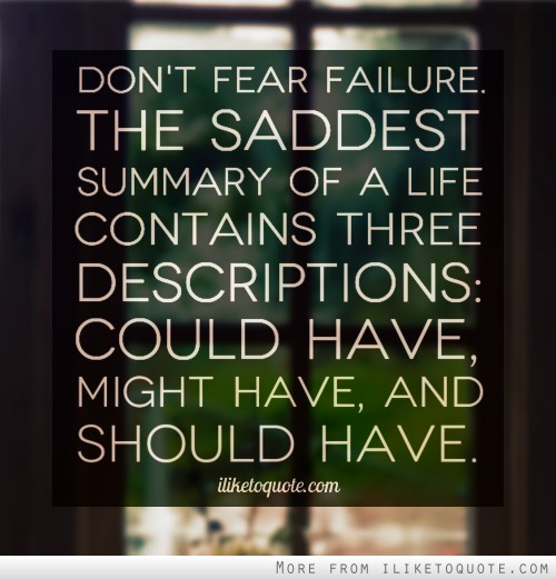 Don't fear failure. The saddest summary of a life contains three descriptions: could have, might have, and should have.