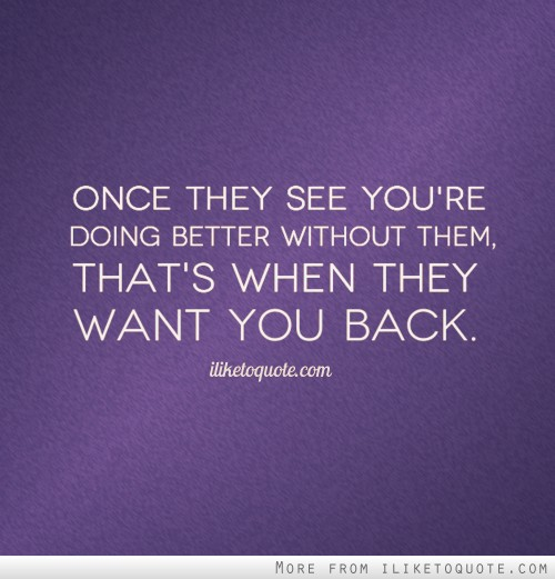 Once they see you're doing better without them, that's when they want you back.