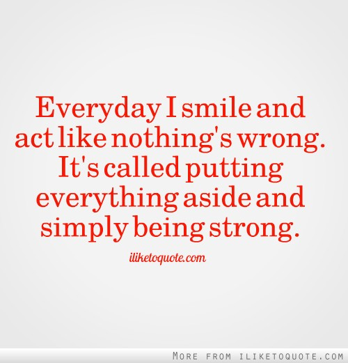 Everyday I smile and act like nothing's wrong. It's called putting everything aside and simply being strong.