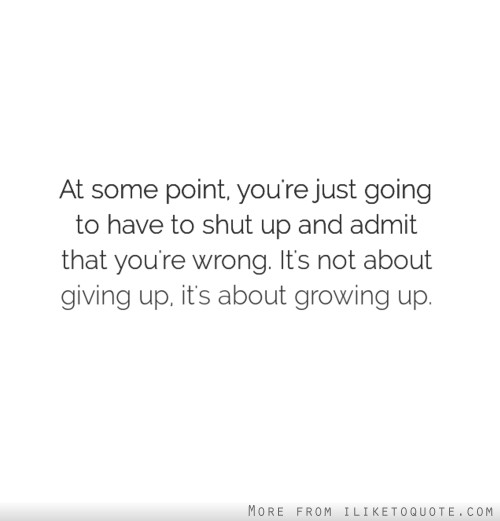 At some point, you're just going to have to shut up and admit that you're wrong. It's not about giving up, it's about growing up.