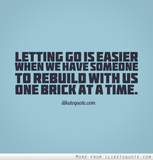 Letting go is easier when we have someone to rebuild with us one brick at a time.