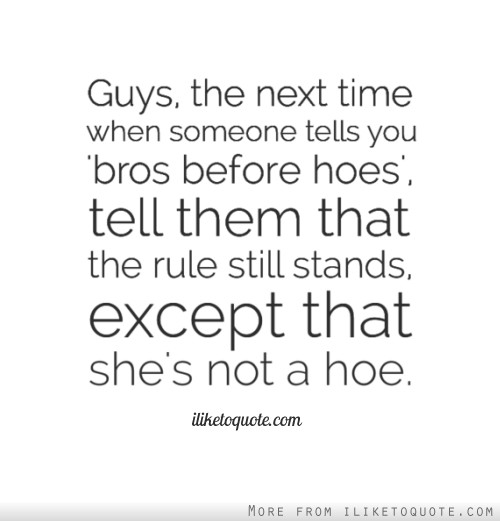 Guys, the next time when someone tells you 'bros before hoes', tell them that the rule still stands, except that she's not a hoe.