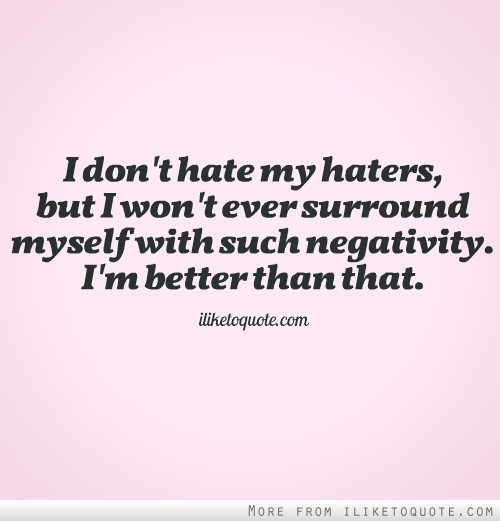 I don't hate my haters, but I won't ever surround myself with such negativity. I'm better than that.
