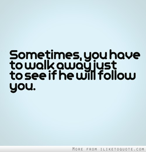 Sometimes, you have to walk away just to see if he will follow you.