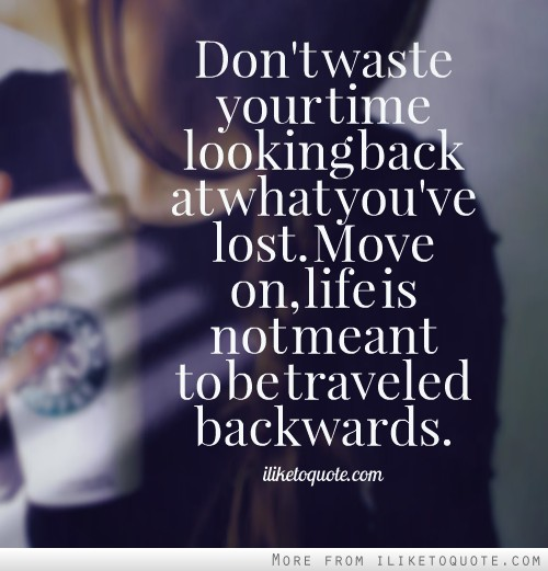 don t waste your time looking back at what you ve lost move on