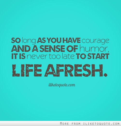 So long as you have courage and a sense of humor, it is never too late to start life afresh.