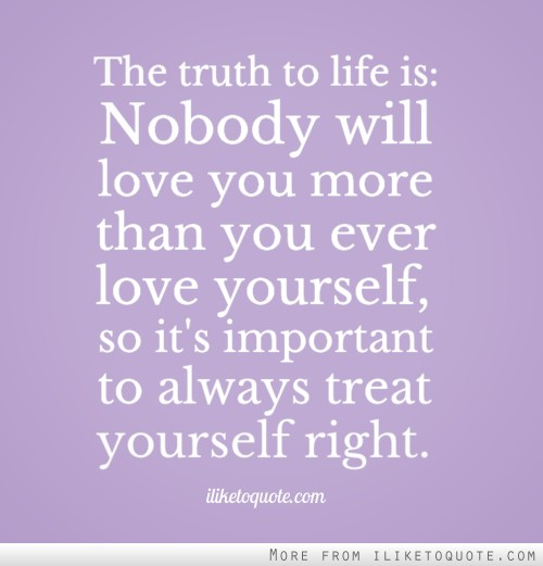 I Love You More Than Quotes: The Truth To Life Is: Nobody Will Love You More Than You