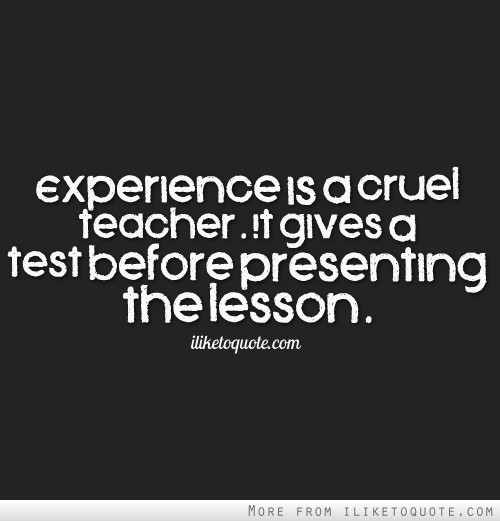 Experience is a cruel teacher. It gives a test before presenting the lesson.