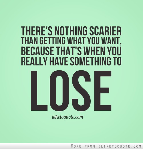 There's nothing scarier than getting what you want, because that's when you really have something to lose.