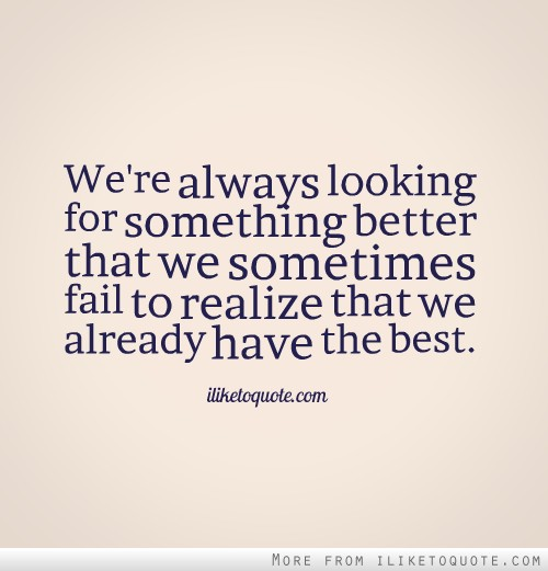 We're always looking for something better that we sometimes fail to realize that we already have the best.