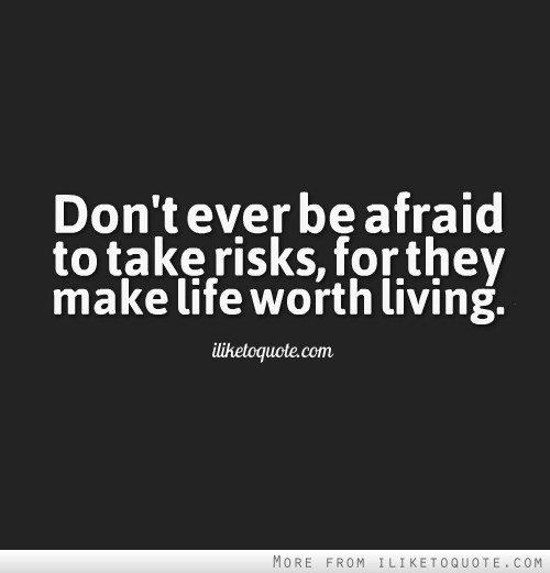 Don't ever be afraid to take risks, for they make life worth living.