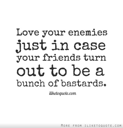 Love your enemies just in case your friends turn out to be a bunch of bastards.