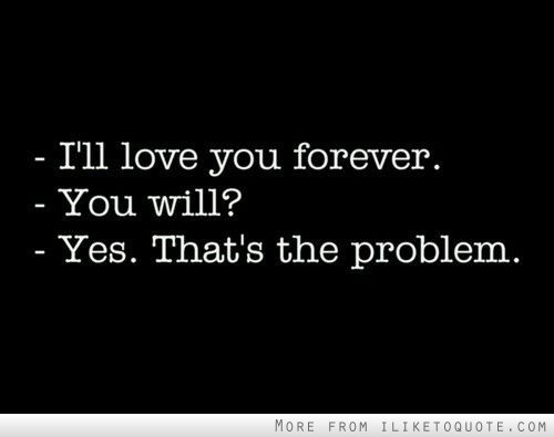 I'll love you forever. You will? Yes. That's the problem.
